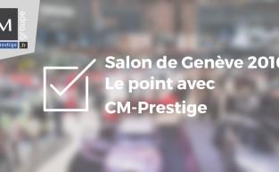 Salon de Genève 2016 : le bilan par CM-Prestige